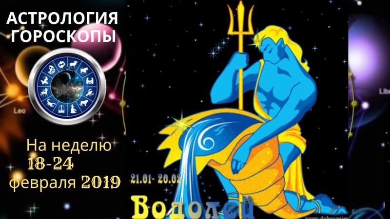 ВОДОЛЕЙ ГОРОСКОП СЕГОДНЯ ЗАВТРА НА НЕДЕЛЮ 18 24 02 2019