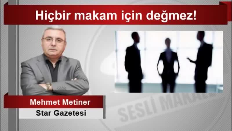 Mehmet METİNER Hiçbir makam için değmez!