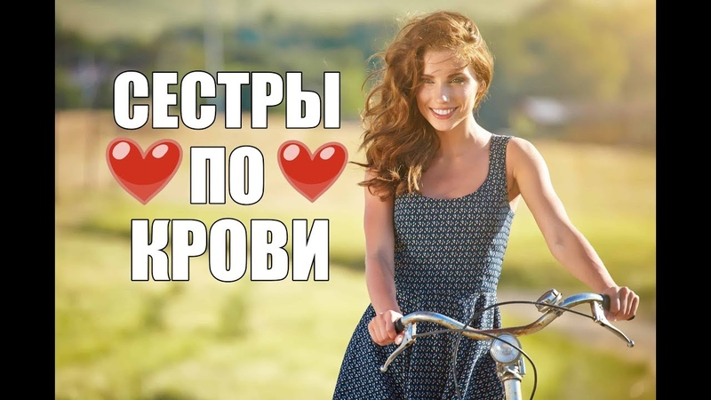 СУПЕР ПРЕМЬЕРА ФИЛЬМ Сестры по крови Русские фильмы 2018 Русские мелодрамы 2018