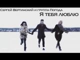 Сергей Вертинский и группа Погода - Я тебя люблю (Премьера Клипа, 2018)
