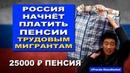 Россия начнёт платить пенсии трудовым мигрантам. Сказочная пенсия в 25000 ₽ Pravda GlazaRezhet