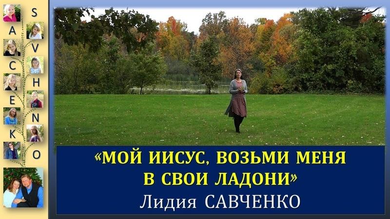 Мой Иисус, возьми меня в Свои ладони. Лидия Савченко Песни для души с семьей Савченко
