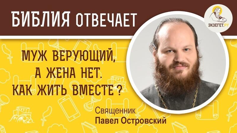 Муж верующий а жена нет Как им жить вместе Библия отвечает Священник Павел Островский
