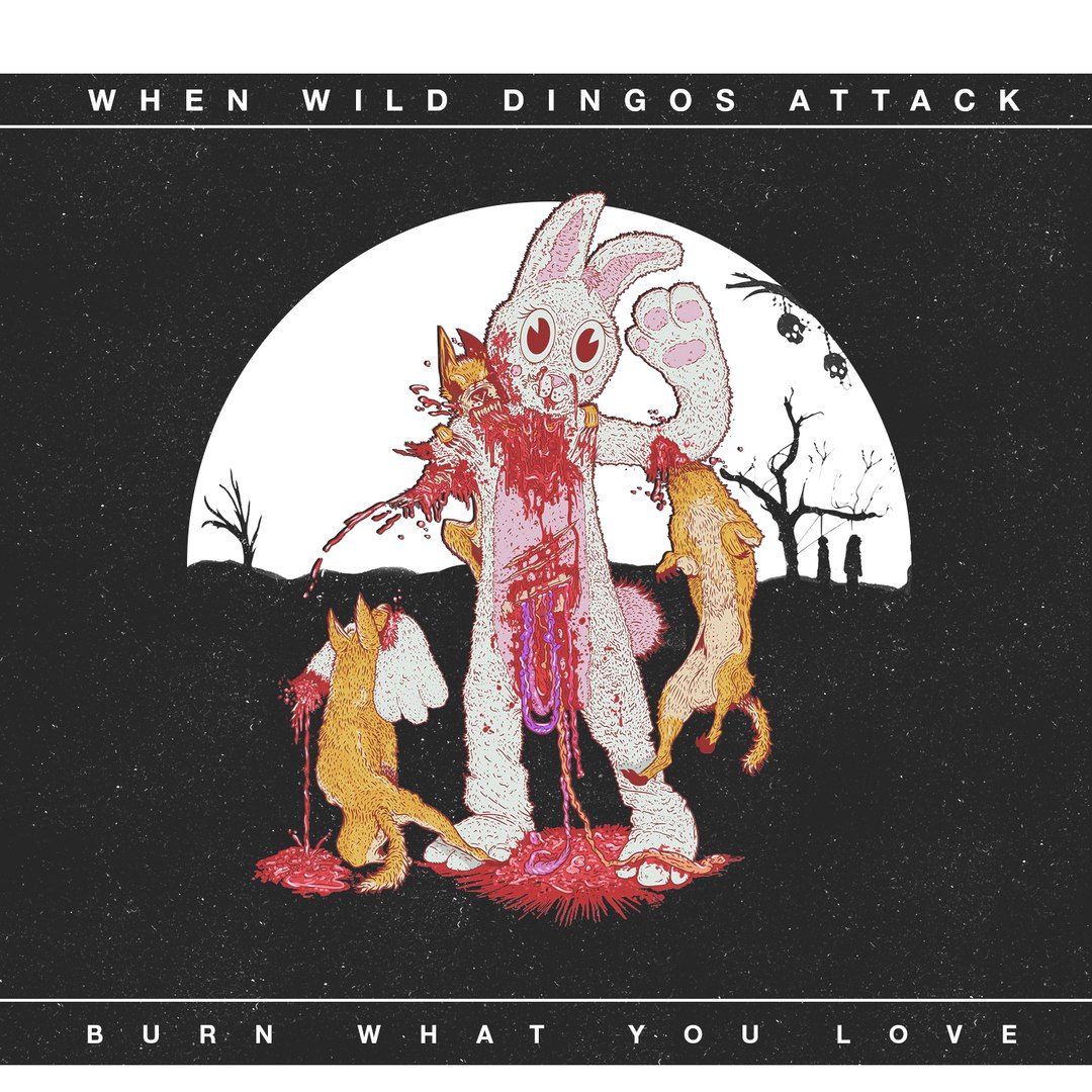 When Wild Dingos Attack - Burn What You Love (2015)