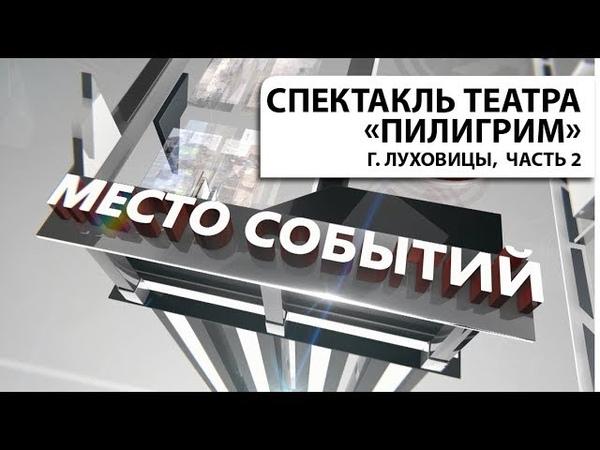 Передача МЕСТО СОБЫТИЙ. Спектакль камерного театра Пилигрим, г. Луховицы, часть 2