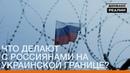 Что делают с россиянами на украинской границе Донбасc Реалии