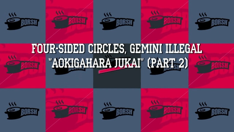Four-Sided Circles, Gemini Illegal - Aokigahara Jukai (Part 2) [BORSH]