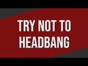 TRY NOT TO HEADBANG CHALLENGE (2018 EDITION)