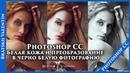 Photoshop CC Белая кожа и преобразование в черно белую фотографию