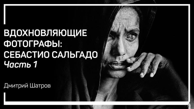 О чем пойдет речь Вдохновляющие фотографы Себастио Сальгадо Дмитрий Шатров