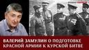 Валерий Замулин о планировании и подготовке Красной армии к Курской битве
