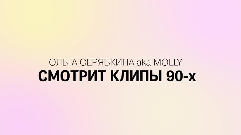 Ольга Серябкина aka MOLLY смотрит и комментирует клипы 90-х