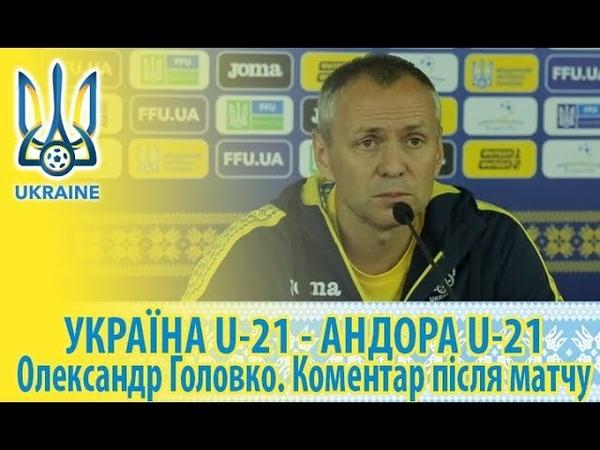 Україна U-21 - Андора U-21: Олександр Головко. Коментар після матчу