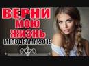 ФИЛЬМ 2019 ПРО ЛЮБОВЬ! ВЕРНИ МОЮ ЖИЗНЬ Русские мелодрамы 2019 новинки HD