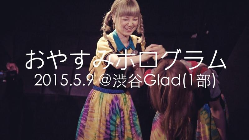 2015.05.09 おやすみホログラム @渋谷Glad(1部)