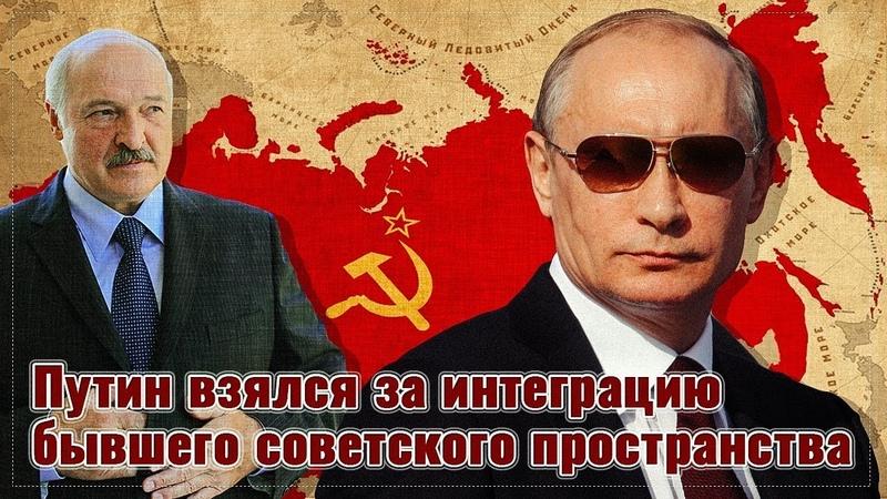 Путин всерьёз взялся за интеграцию бывшего советского пространства
