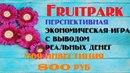 Fruitpark ПЕРСПЕКТИВНАЯ ЭКОНОМИЧЕСКАЯ ИГРА С ВЫВОДОМ РЕАЛЬНЫХ ДЕНЕГ. МОЯ ИНВЕСТИЦИЯ 800 РУБ.