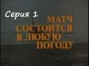 Фильм Матч состоится в любую погоду. Серия 1 СССР 1985 год