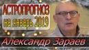 АСТРОПРОГНОЗ НА ЯНВАРЬ 2019 г. АЛЕКСАНДР ЗАРАЕВ