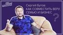Сергей Бутов как совместить Веру Семью и Бизнес