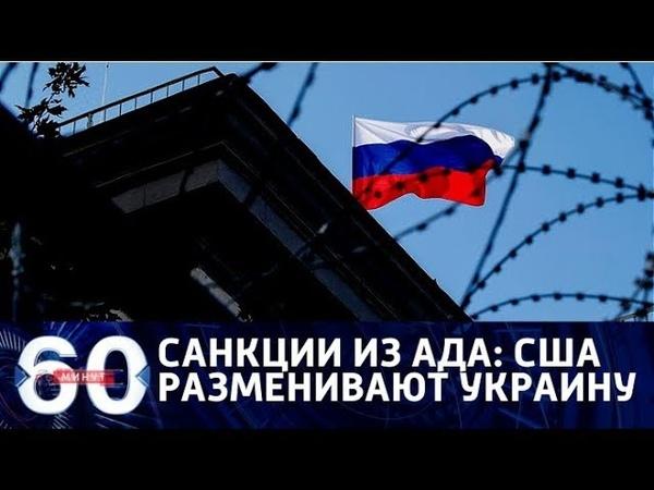 60 минут(19-00)_03-08-18_САНКЦИИ ИЗ АДА: Украина для США стала разменной монетой.