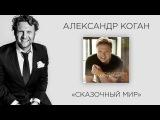 Александр Коган - Сказочный Мир (премьера трека, 2017)