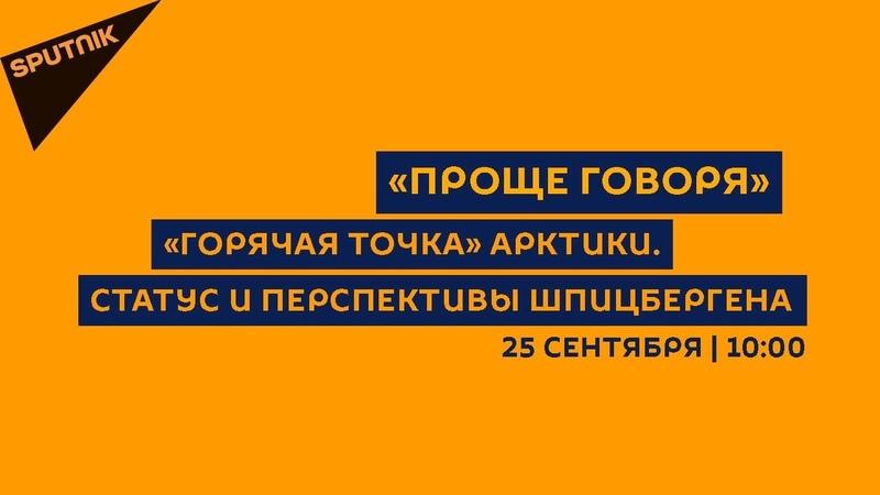 Проще говоря / 25.09.18 «Горячая точка» Арктики. Статус и перспективы Шпицбергена