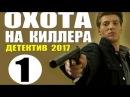 ДЕТЕКТИВ 2017 НОВИНКА ОХОТА НА КИЛЛЕРА 1 СЕРИЯ РУССКИЕ ДЕТЕКТИВЫ 2017 НОВИНКИ HD