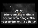 Ethereum. Его майнит основатель Google.70 торгов биткоина в йенах. Курс биткоина
