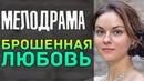 Трогательная ПРЕМЬЕРА 2019 - Брошенная Любовь / Русские мелодрамы 2019 новинки, фильмы