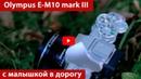 Olympus OM-D E-M10 mark III. Малышка в дорогу. Обзор