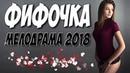 Фильм только для взрослых! ФИФОЧКА Русские мелодрамы 2018 новинки HD