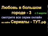 Сериал / фильм Любовь в большом городе-3 1 серия смотреть онлайн все серии 2,3,4,5,6,7,8,9  2014