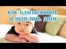 🔹КАК БЛАГОСЛОВИТЬ И ИСЦЕЛИТЬ ДИТЯ Послание Богородицы (Звездной матери)