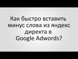 Как Быстро Вставить Минус Слова Из Яндекс Директа В Google Adwords?