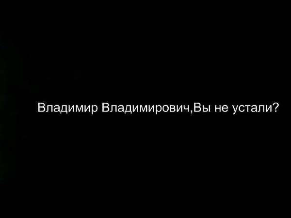 Владимир Владимирович (Путин) Вы не устали