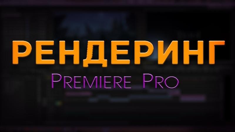 Как рендерить (выводить) видео для You Tube в Premiere Pro (РЕНДЕРИНГ) /ПОСУТИ/