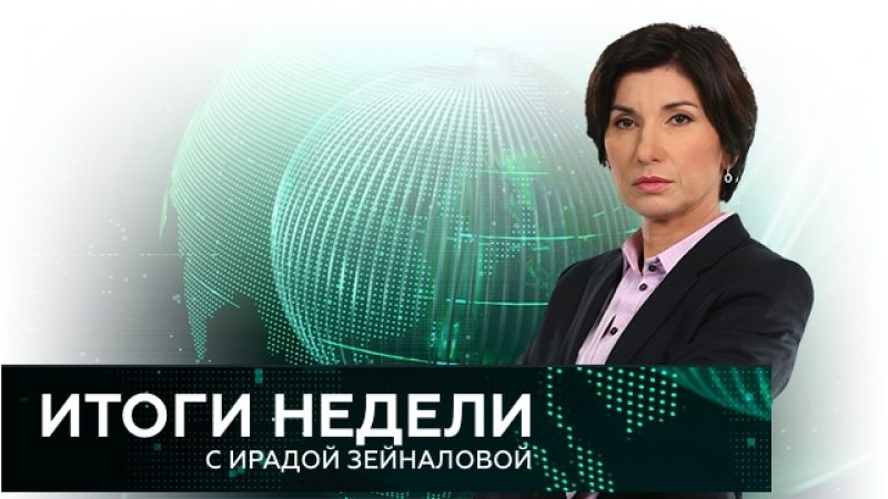 Итоги недели с Ирадой Зейналовой - НТВ - эфир от (20.05.2018)