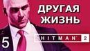 HITMAN 2 (2018). БЕСШУМНЫЙ УБИЙЦА.ТОЛЬКО КОСТЮМ. Прохождение. Часть 5. Другая жизнь.