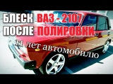 БЛЕСК ВАЗ - 2107 | ПОСЛЕ ПОЛИРОВКИ