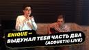 ENIQUE — «ВЫДУМАЛ ТЕБЯ ЧАСТЬ ДВА» (acoustic live)