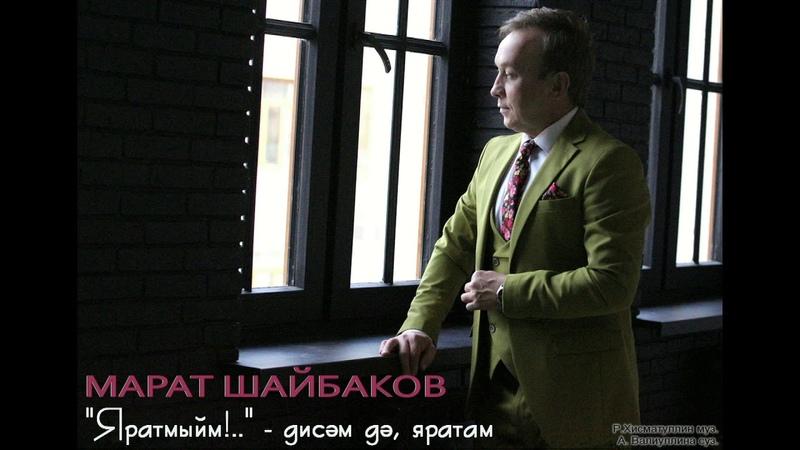 МАРАТ ШАЙБАКОВ - «Яратмыйм!» - дисәм дә, яратам...»