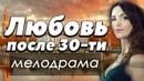 ФИЛЬМ 2018 жизненный! - ЛЮБОВЬ ПОСЛЕ ТРИДЦАТИ - Русские мелодрамы 2018 новинки HD
