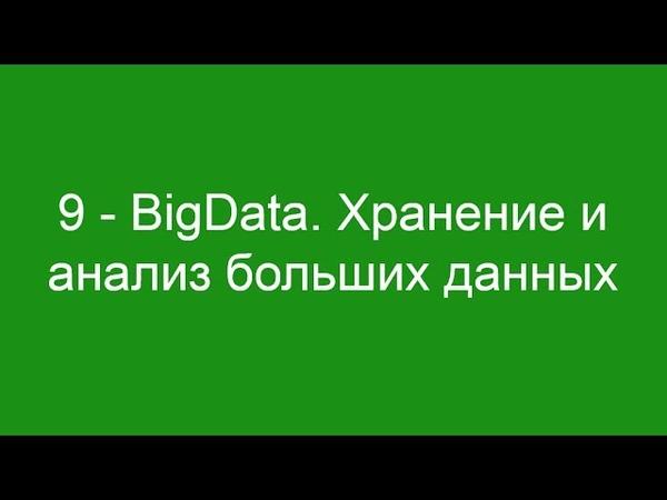 9 - BigData. Хранение и анализ больших данных