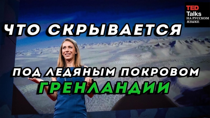 ЧТО СКРЫВАЕТСЯ ПОД ЛЕДЯНЫМ ПОКРОВОМ ГРЕНЛАНДИИ - Кристин Пойнар - TED на русском