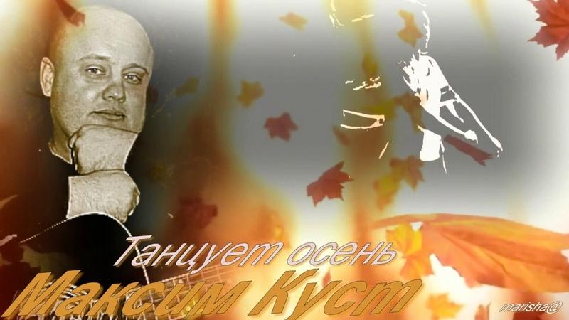 МАКСИМ КУСТ - Танцует осень