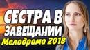 Премьера 2018 про жизнь - СЕСТРА В ЗАВЕЩАНИИ / Русские мелодрамы 2018 новинки, фильмы и кино HD