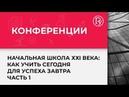 Начальная школа ХХI века как учить сегодня для успеха завтра конференция в Санкт Петербурге 1