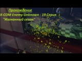 Прохождение X-COM Enemy Unknown - 19 Серия