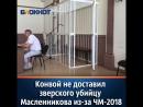 Конвой не доставил зверского убийцу Масленникова в суд из-за ЧМ-2018